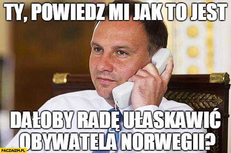 Powiedz mi jak to jest, dałoby radę ułaskawić obywatela Norwegii? Duda