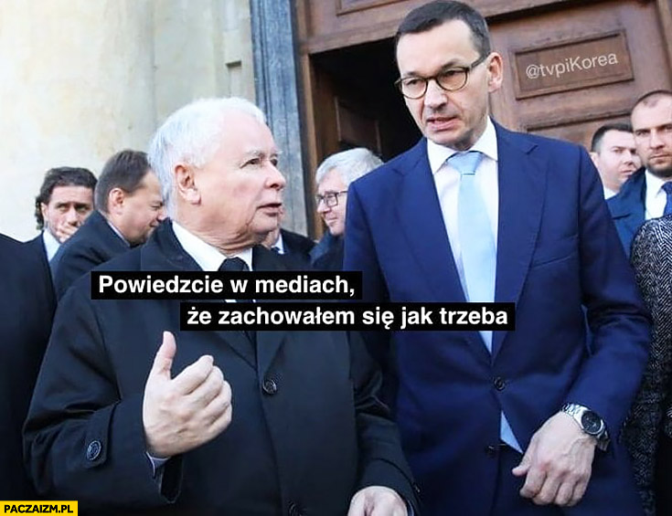 Opowiedz w mediach, że zachowałem się jak trzeba Kaczyński do Morawieckiego