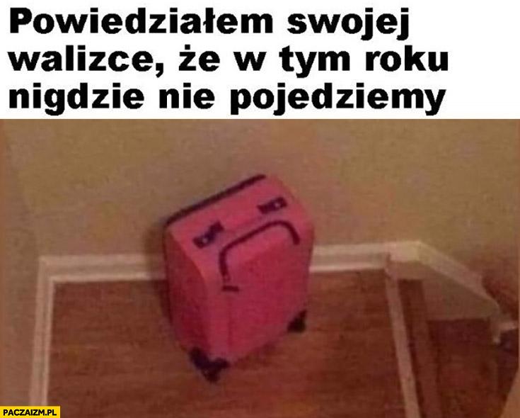 Powiedziałem swojej walizce, że w tym roku nigdzie nie pojedziemy smutna mina