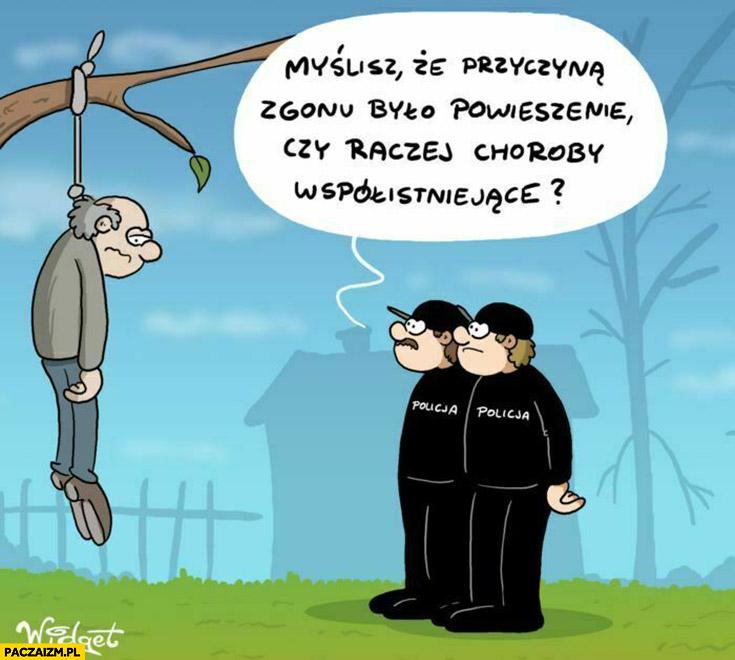 Powiesił się, myślisz, że przyczyną zgonu było powieszenie czy raczej choroby współistniejące?