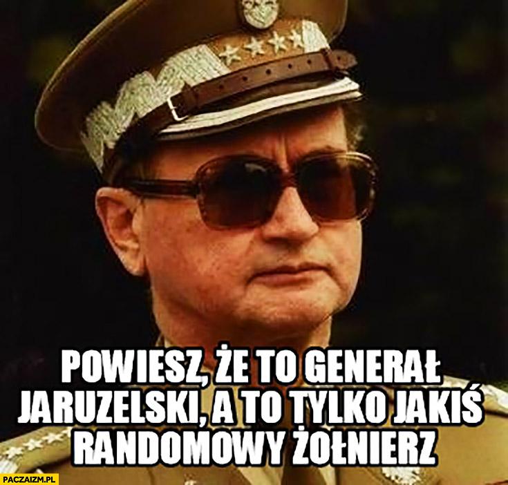 Powiesz, że to Generał Jaruzelski a to tylko jakiś randomowy żołnierz odebranie tytułu