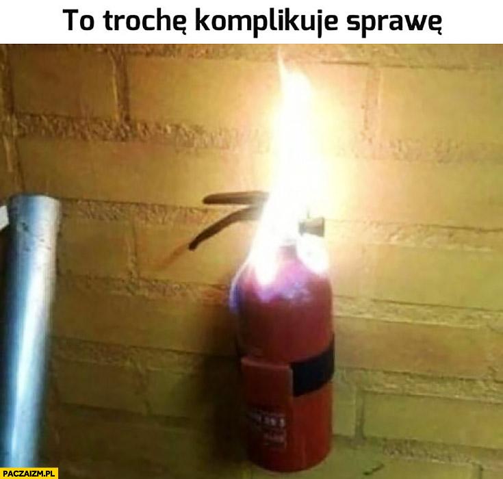 Pożar pali się gaśnica to trochę komplikuje sprawę