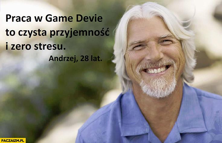 Praca w game devie to czysta przyjemność i zero stresu Andrzej 28 lat programista stary