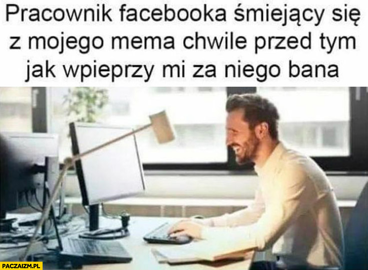 Pracownik facebooka śmiejący się z mojego mema chwilę przed tym jak wpieprzy mi za niego bana