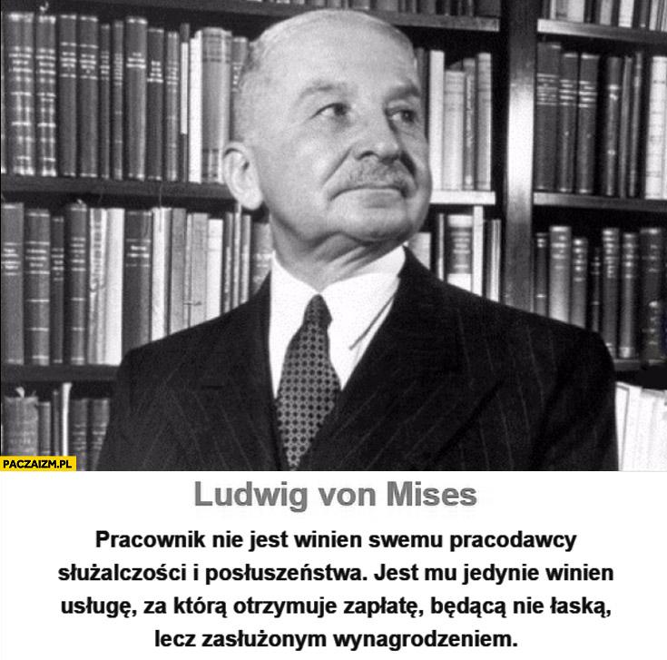 Pracownik nie jest winien pracodawcy służalczości i posłuszeństwa jest winien usługę za ktorą otrzymuje zapłatę będącą wynagrodzeniem Ludwig von Mises