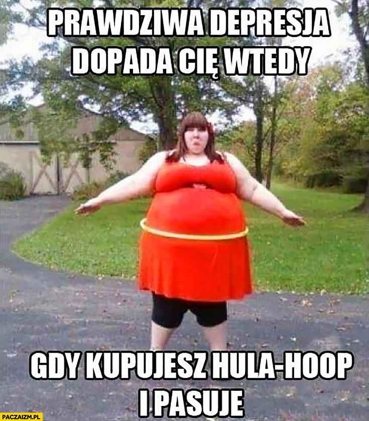 Prawdziwa depresja dopada Cię wtedy, gdy kupujesz hula-hoop i pasuje gruba dziewczyna