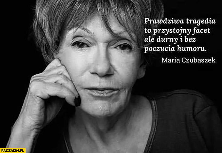Prawdziwa tragedia to przystojny facet ale durny i bez poczucia humoru Maria Czubaszek cytat