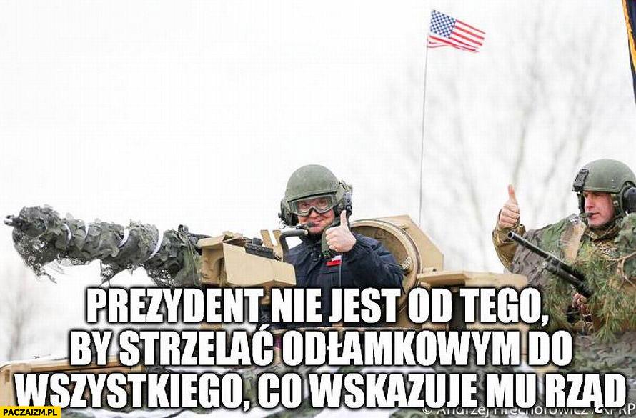 Prezydent nie jest od tego by strzelać odłamkowym do wszystkiego co wskazuje mu rząd Andrzej Duda