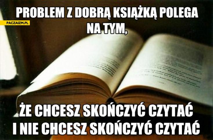 Problem z dobrą książką polega na tym że chcesz skończyć czytać i nie chcesz skończyć czytać