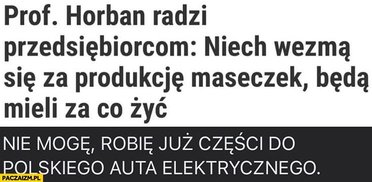 Prof Horban radzi przedsiębiorcom niech wezmą się za produkcję maseczek będą mieli z czego żyć, nie mogę robię już części do polskiego auta elektrycznego