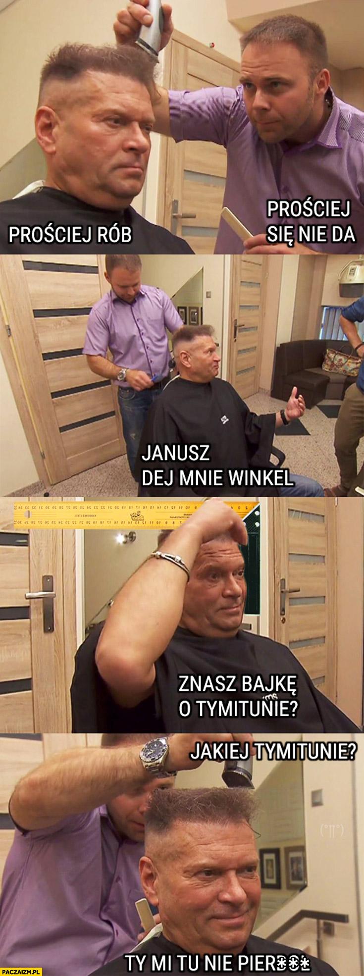 Prościej rób, prościej się nie da, Janusz dej mnie ten winkiel, znasz bajkę o tymitunie? Ty mi tu nie pierdziel. Rutkowski u fryzjera