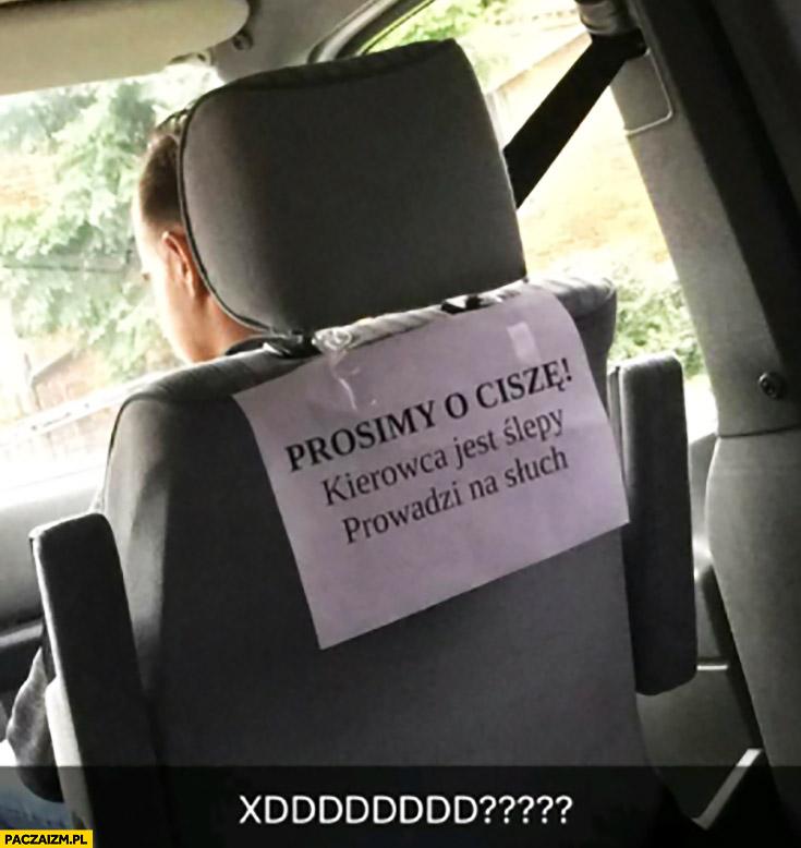 Prosimy o ciszę, kierowca jest ślepy prowadzi na słuch kartka napis