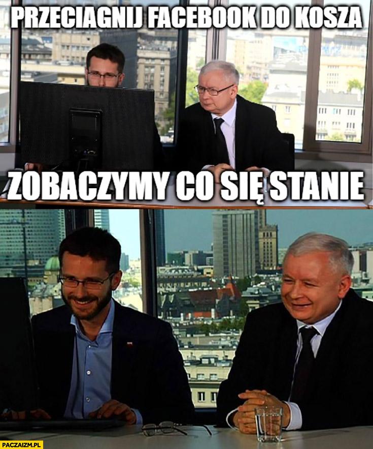 Przeciągnij facebook do kosza zobaczymy co się stanie Kaczyński Fogiel