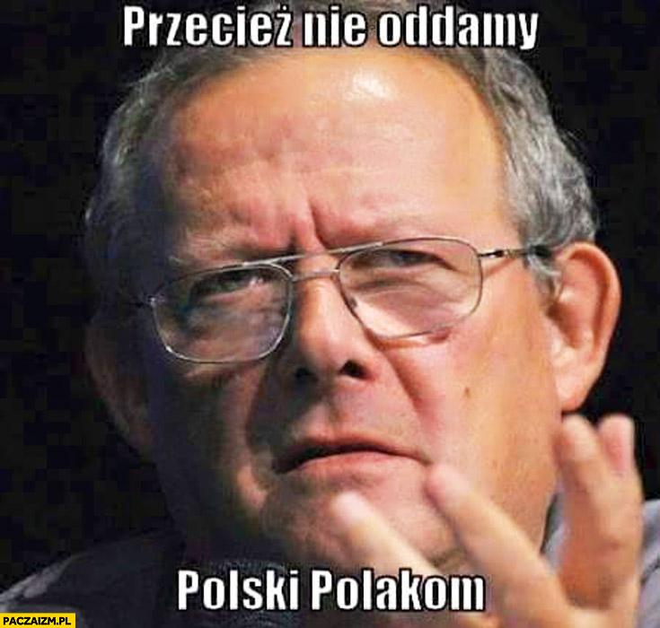 Przecież nie oddamy Polski Polakom Adam Michnik