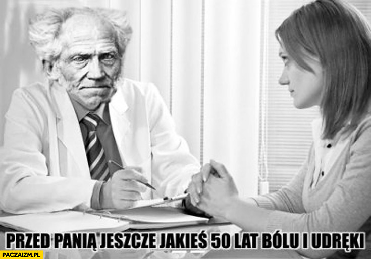 Przed panią jeszcze 50 lat bólu i udręki doktor Schopenhauer