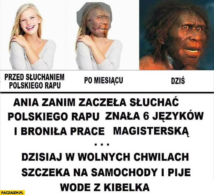 Przed słuchaniem polskiego rapu, po miesiącu, dziś: Ania znała 6 języków i broniła pracę magisterską, dzisiaj w wolnych chwilach szczeka na samochody i pije wodę z kibelka