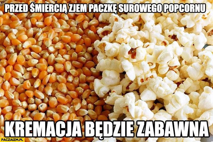 Przed śmiercią zjem paczkę surowego popcornu, kremacja będzie zabawna