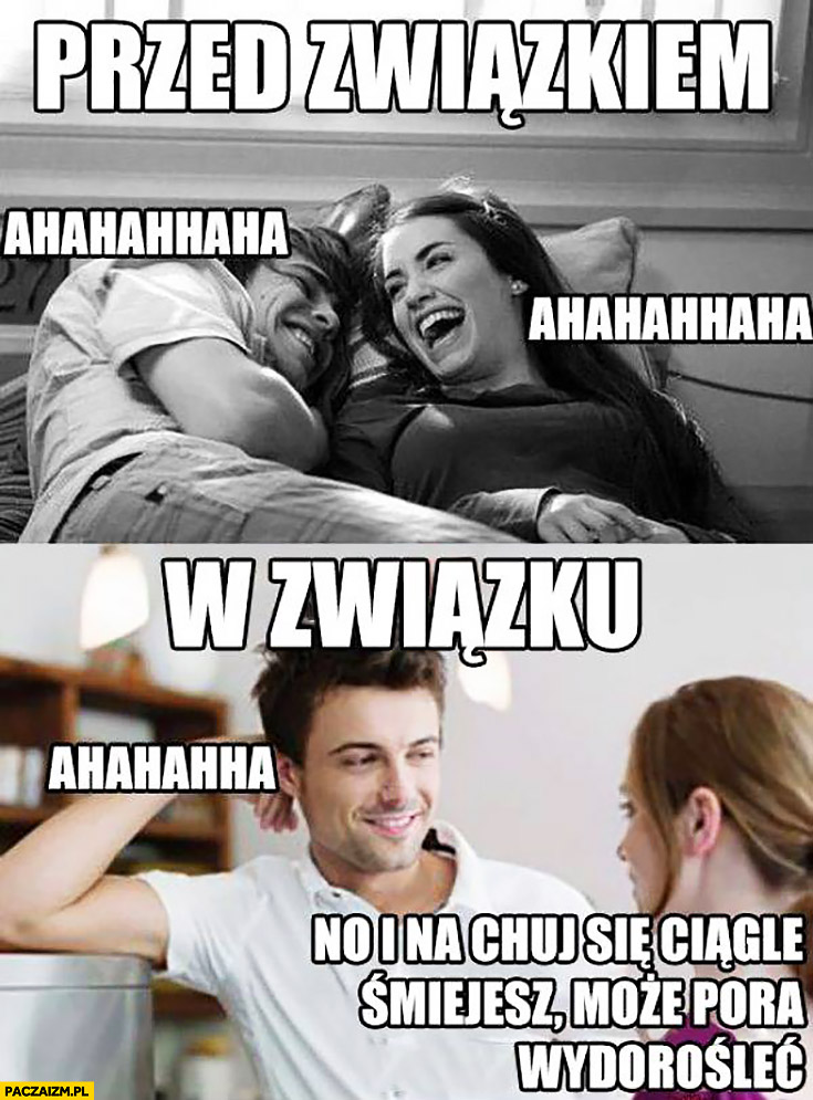 Przed związkiem hahaha, w związku no i na kij się ciągle śmiejesz może pora wydorośleć?