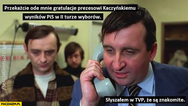 Przekażcie ode mnie gratulacje Kaczyńskiemu wyników PiS w 2 turze wyborów słyszałem w TVP, że są znakomite sekcja gimnastyczna