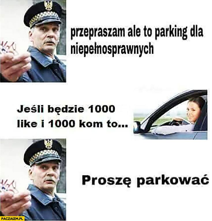 Przepraszam ale to parking dla niepełnosprawnych. Jeśli będzie 1000 like i 1000 kom to proszę parkować