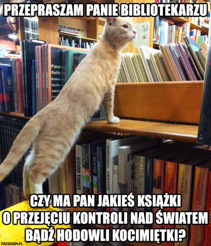Przepraszam panie bibliotekarzu czy ma pan książki o przejęciu kontroli nad światem bądź hodowli kocimiętki?