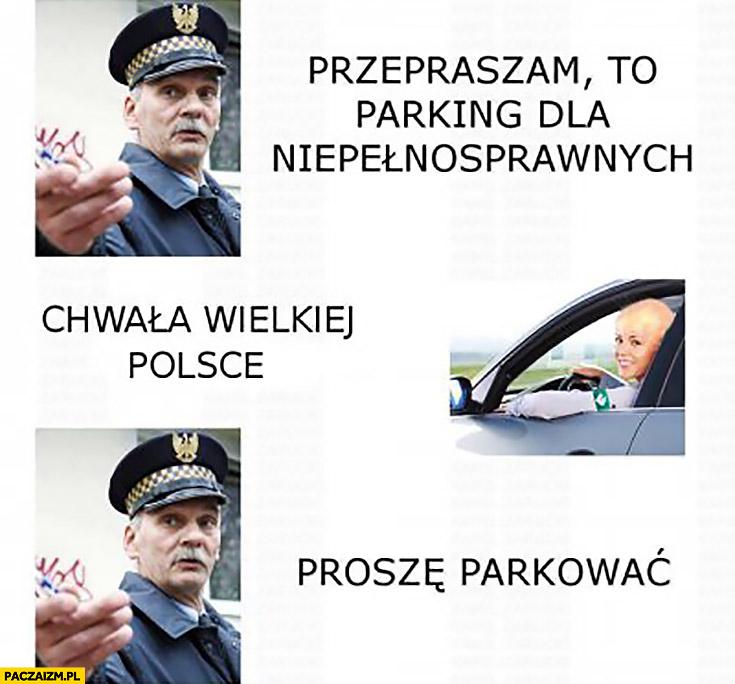 Przepraszam to parking dla niepełnosprawnych, chwała wielkiej Polsce, proszę parkować