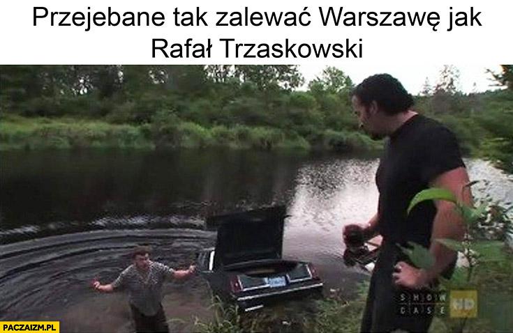 Przewalone tak zalewać Warszawę jak Rafał Trzaskowski chłopaki z baraków