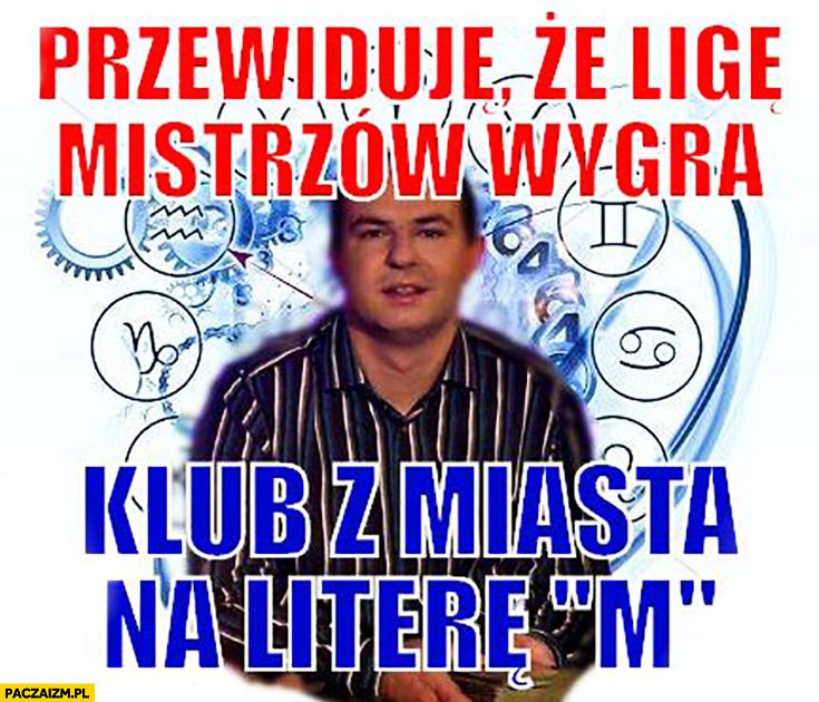 """Przewiduję, że ligę mistrzów wygra klub z miasta na literę """"m"""" Wróżbita Maciej"""
