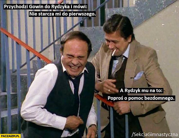 Przychodzi Gowin do Rydzyka i mówi nie starcza mi do pierwszego, a Rydzyk mu na to poproś o pomoc bezdomnego sekcja gimnastyczna