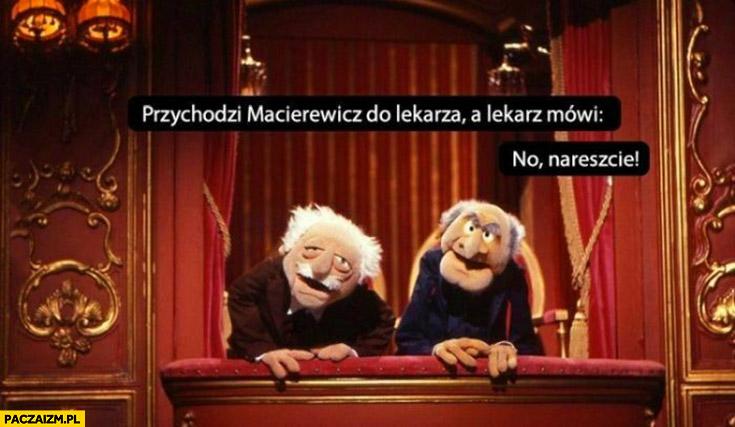 Przychodzi Macierewicz do lekarza a lekarz mówi no nareszcie