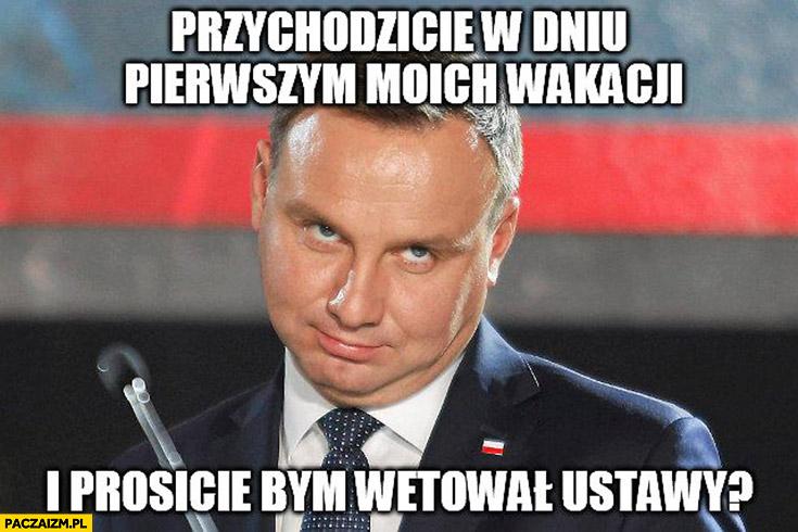 Przychodzicie w dniu pierwszym moich wakacji i prosicie bym wetował ustawy Andrzej Duda