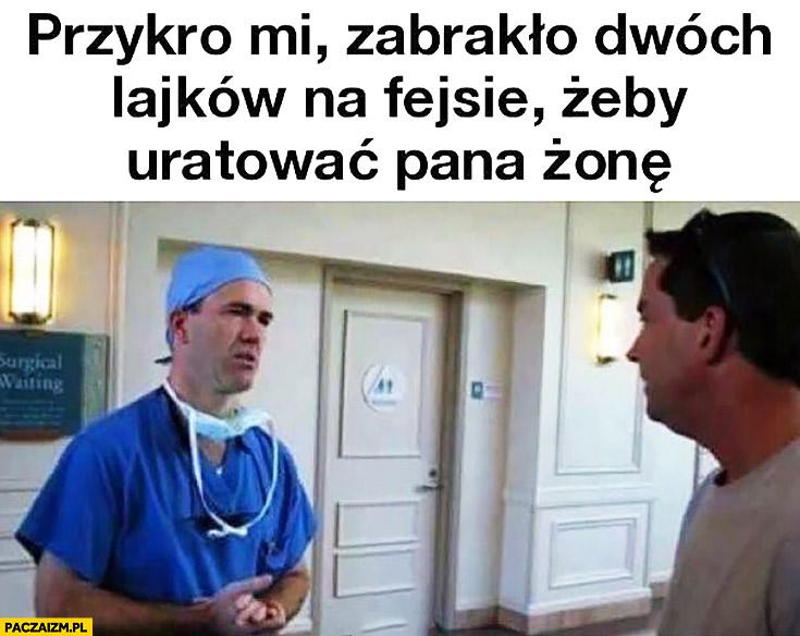 Przykro mi, zabrakło dwóch lajków na fejsie żeby uratować Pana żonę lekarz