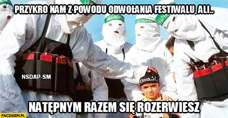Przykro nam z powodu odwołania festiwalu Ali, następnym razem się rozerwiesz zamachowcy dziecko