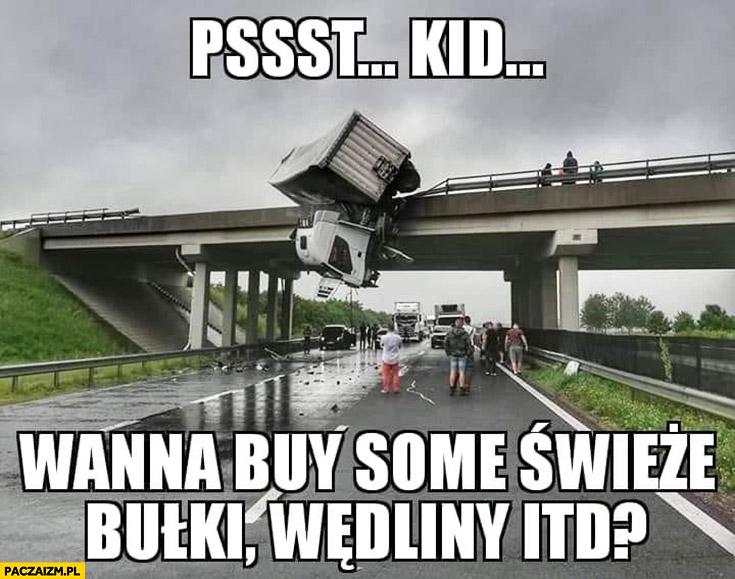 Psst kid wanna buy some świeże bułki, wędliny itd? TIR spadł z mostu