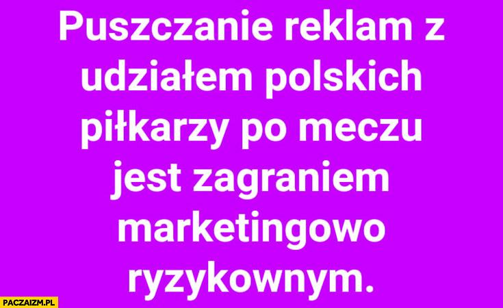 Puszczanie reklam z udziałem polskich piłkarzy po meczu jest zagraniem marketingowo ryzykownym