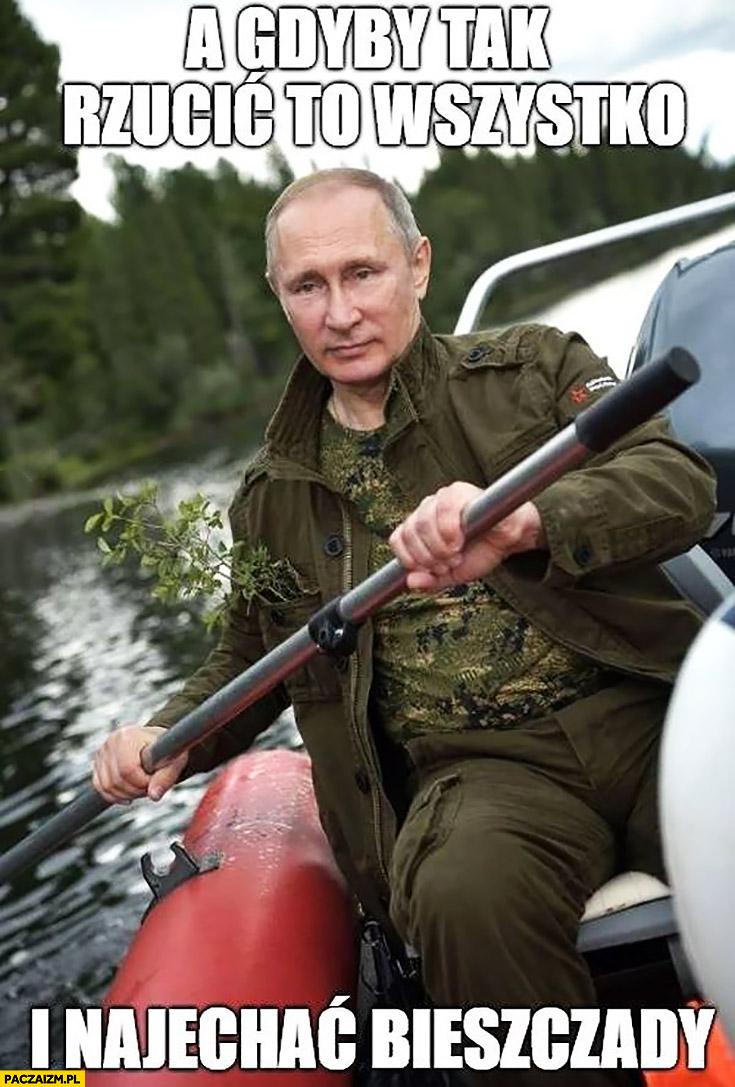 Putin a gdyby tak rzucić to wszystko i najechać Bieszczady