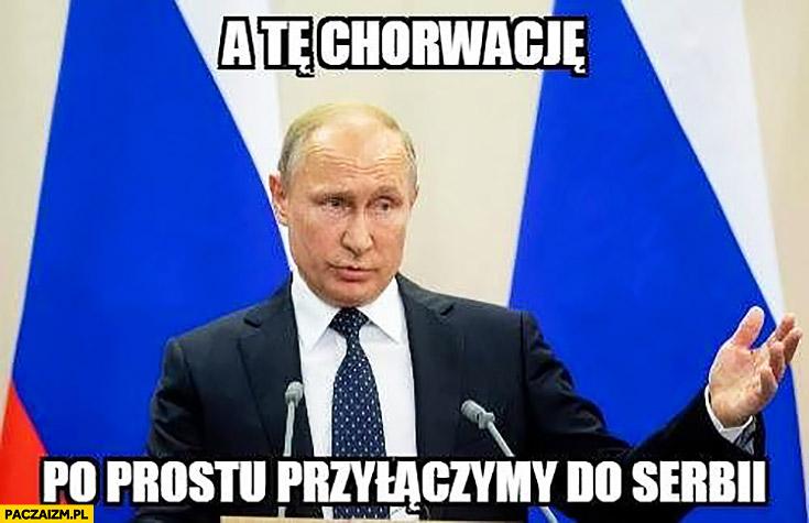 Putin a tę Chorwację po prostu przyłączymy do Serbii
