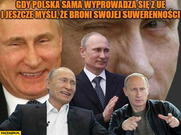 Putin gdy Polska sama wyprowadza się z UE i jeszcze myśli, że broni swojej suwerenności