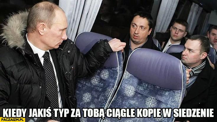Putin kiedy jakiś typ za Tobą ciągle kopie w siedzenie
