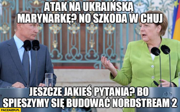 Putin Merkel atak na ukraińską marynarkę no szkoda w kij jeszcze jakieś pytania bo śpieszymy się budować Nordstream 2