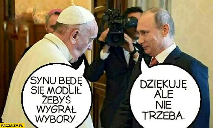 Putin papież Franciszek synu będę się modlił żebyś wygrał wybory, dziękuję ale nie trzeba