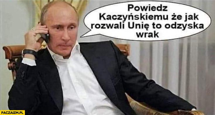 Putin powiedz Kaczyńskiemu, że jak rozwali Unię to odzyska wrak