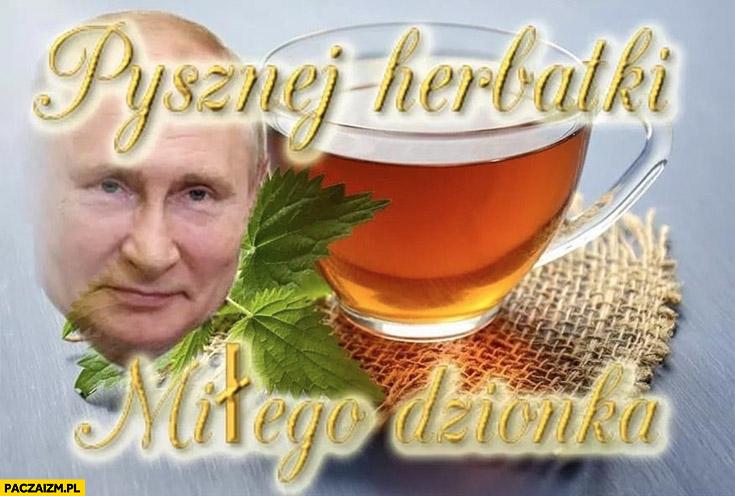 Putin pysznej herbatki miłego dzionka
