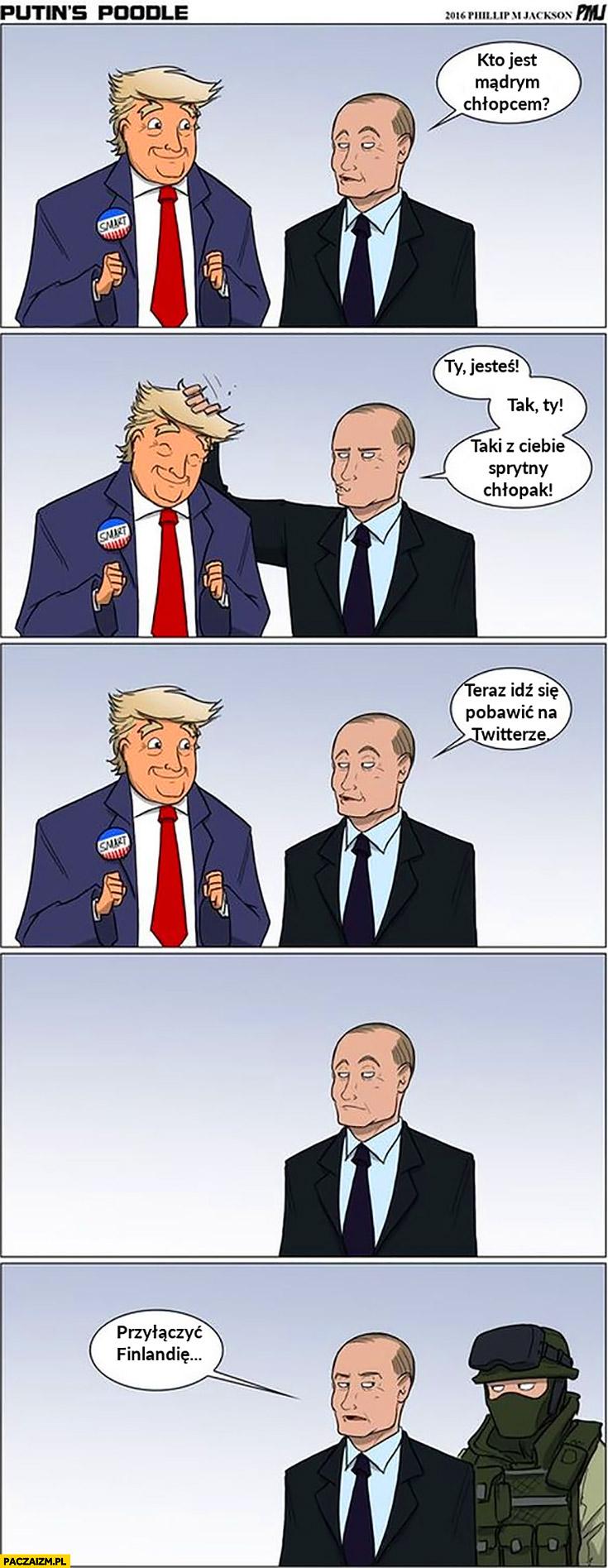 Putin Trump kto jest mądrym chłopcem, Ty jesteś, tak Ty, idź się pobawić na twitterze przyłączyć Finlandie