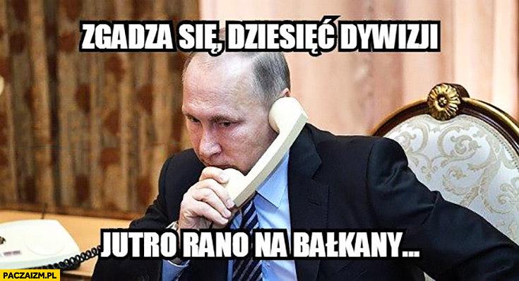 Putin zgadza się, dziesięć dywizji jutro rano na Bałkany