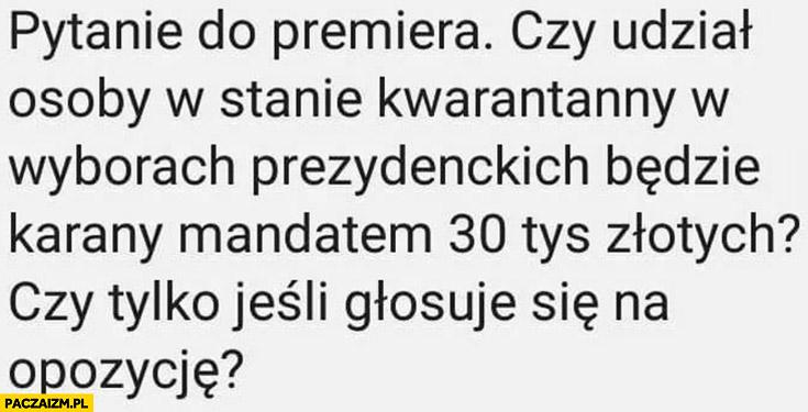 Pytanie do premiera czy udział osoby w stanie kwarantanny w wyborach prezydenckich będzie karany mandatem 30 tysięcy złotych czy tylko jeśli głosuje się na opozycję?