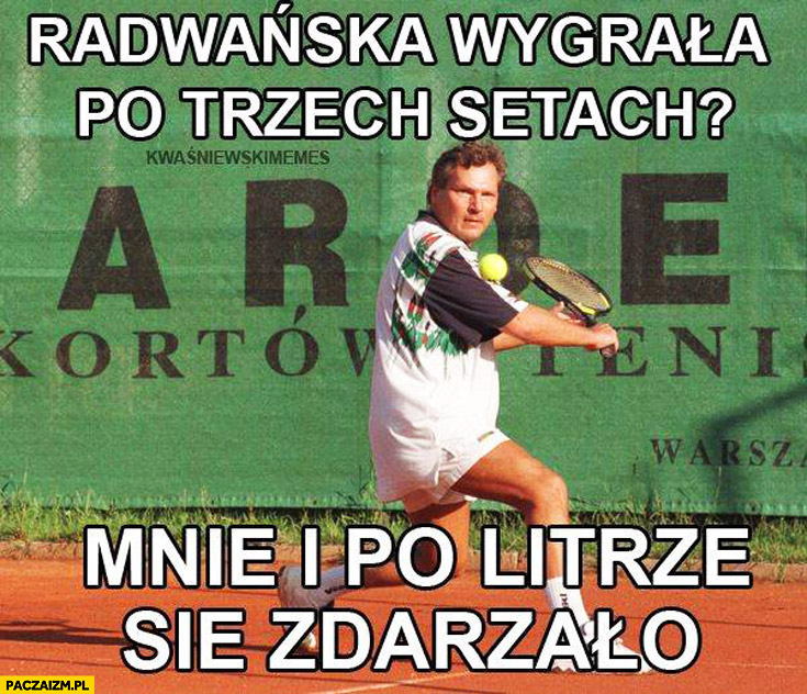 Radwańska wygrała po trzech setach mnie i po litrze się zdarzało Kwaśniewski