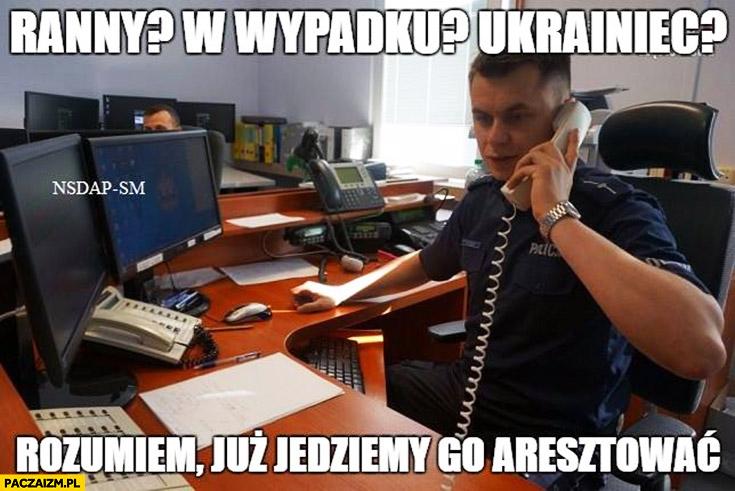 Ranny w wypadku? Ukrainiec? Rozumiem, już jedziemy go aresztować policjant rozmawia przez telefon