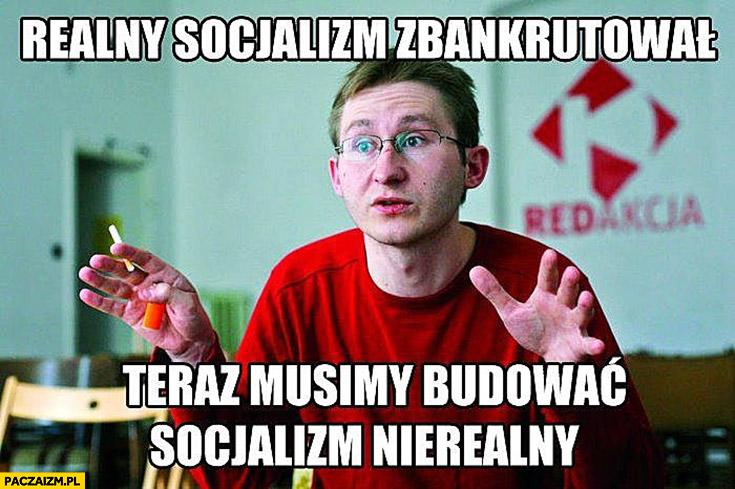 Realny socjalizm zbankrutował, teraz musimy budować socjalizm nierealny. Sierakowski