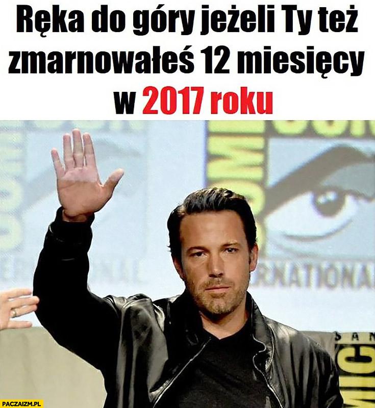Ręka do góry jeżeli Ty też zmarnowałeś 12 miesięcy w 2017 roku Ben Affleck